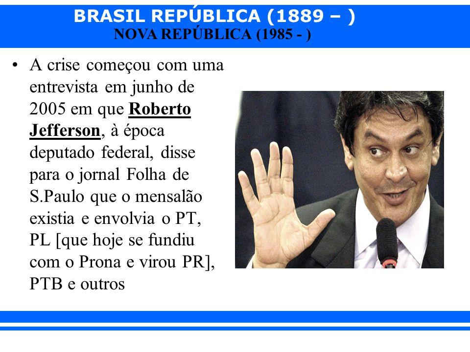 BRASIL REPÚBLICA (1889 – ) NOVA REPÚBLICA (1985 - ) A crise começou com uma entrevista em junho de 2005 em que Roberto Jefferson, à época deputado fed