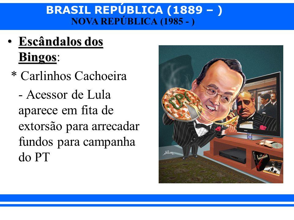 BRASIL REPÚBLICA (1889 – ) NOVA REPÚBLICA (1985 - ) Escândalos dos BingosEscândalos dos Bingos: * Carlinhos Cachoeira - Acessor de Lula aparece em fit