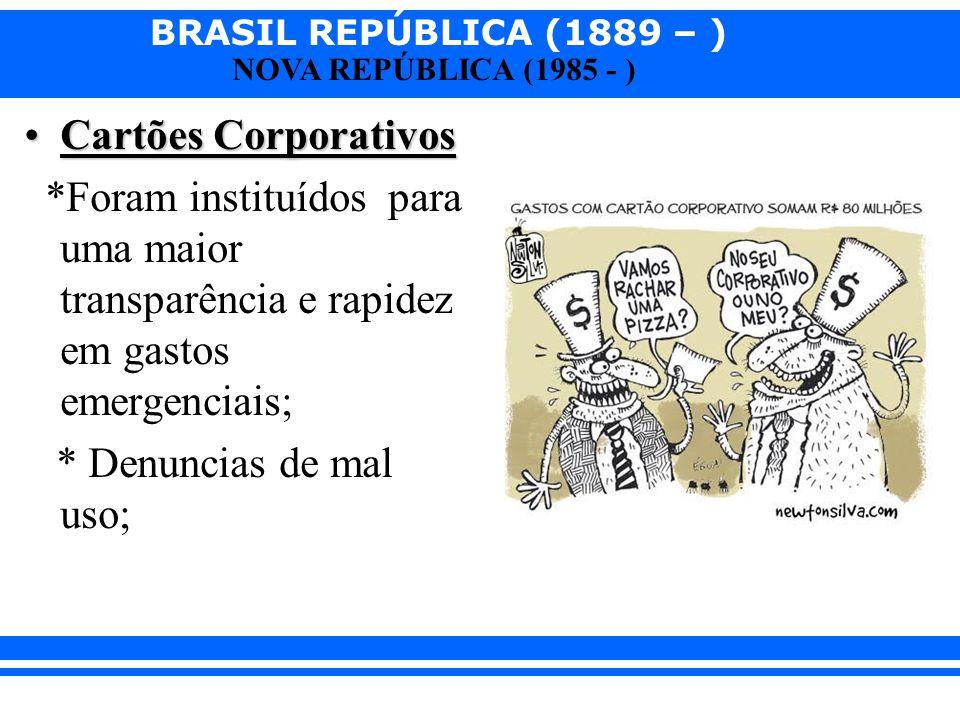 BRASIL REPÚBLICA (1889 – ) NOVA REPÚBLICA (1985 - ) Cartões CorporativosCartões Corporativos *Foram instituídos para uma maior transparência e rapidez
