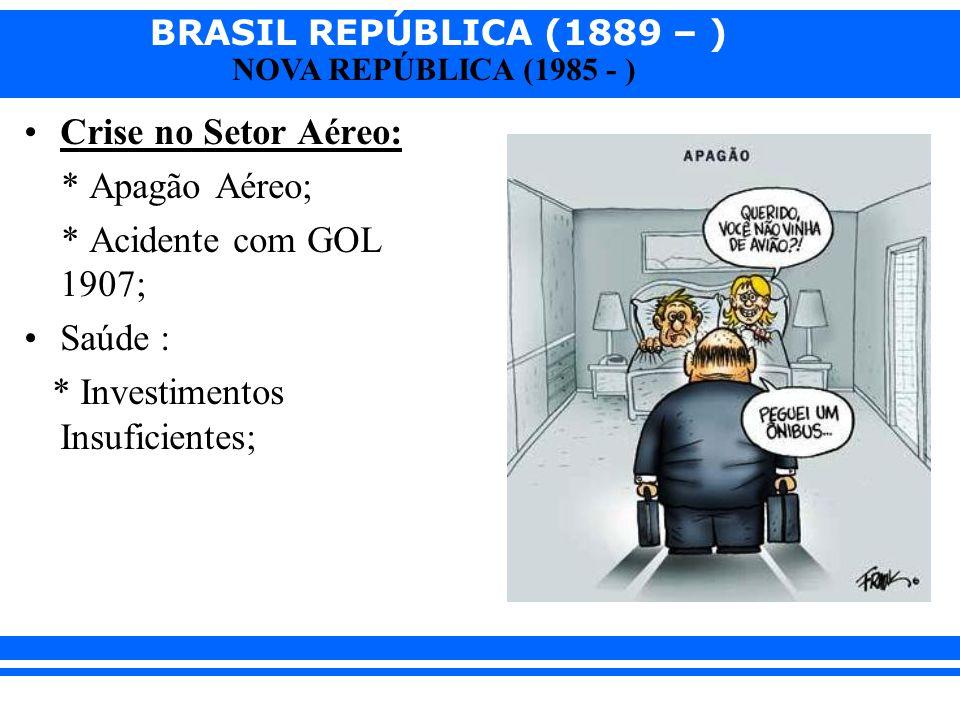 BRASIL REPÚBLICA (1889 – ) NOVA REPÚBLICA (1985 - ) Crise no Setor Aéreo: * Apagão Aéreo; * Acidente com GOL 1907; Saúde : * Investimentos Insuficient