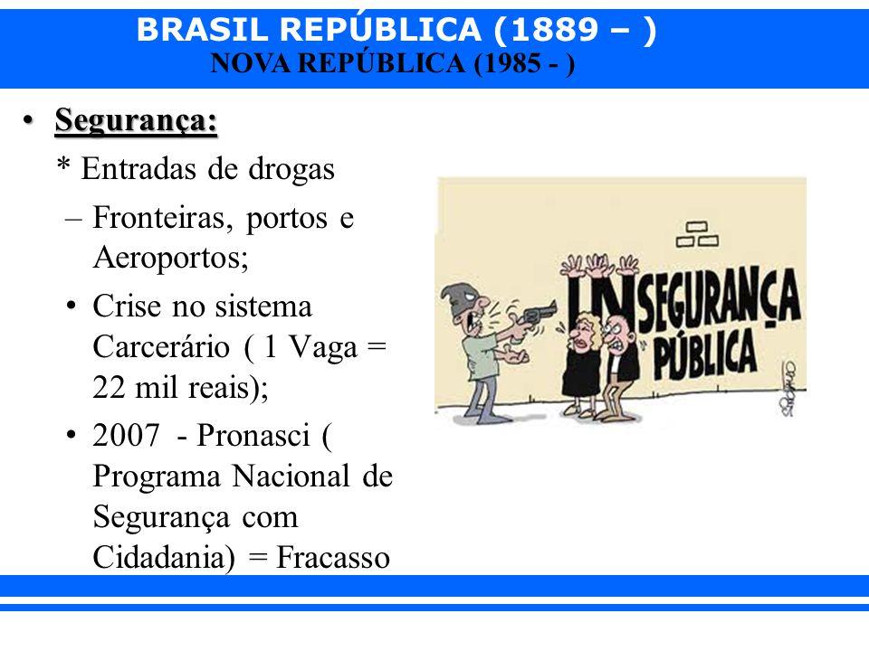 BRASIL REPÚBLICA (1889 – ) NOVA REPÚBLICA (1985 - ) Segurança:Segurança: * Entradas de drogas –Fronteiras, portos e Aeroportos; Crise no sistema Carce