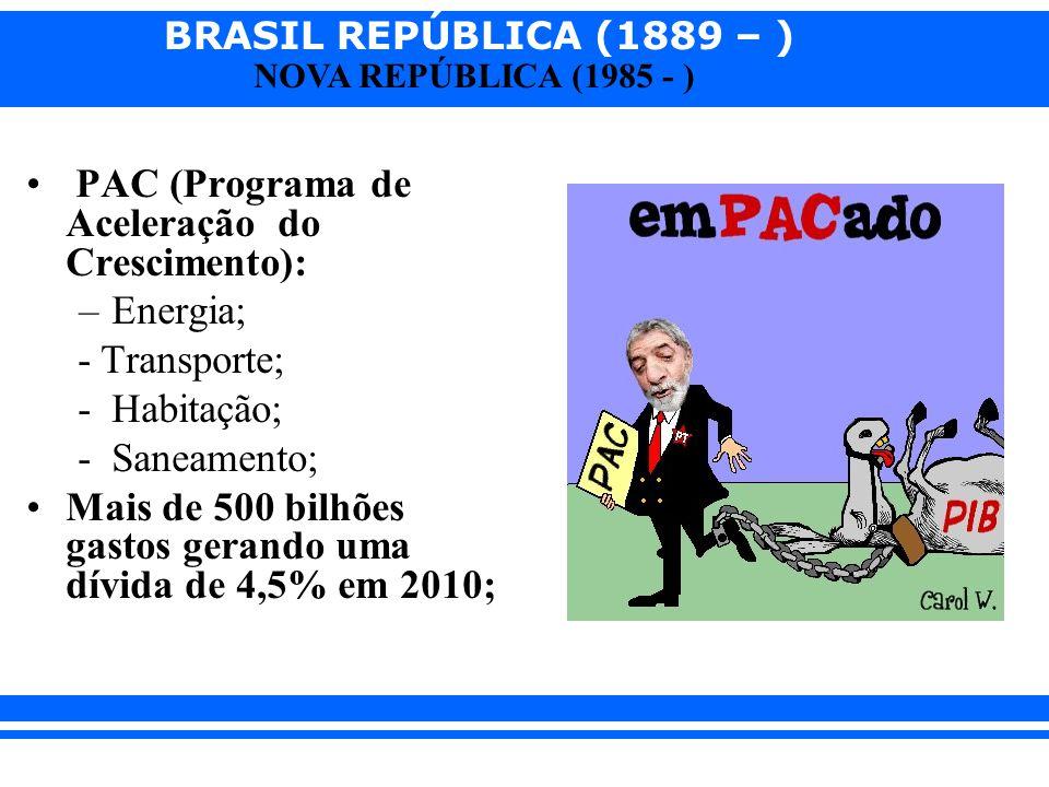 BRASIL REPÚBLICA (1889 – ) NOVA REPÚBLICA (1985 - ) PAC (Programa de Aceleração do Crescimento): –Energia; - Transporte; - Habitação; - Saneamento; Ma