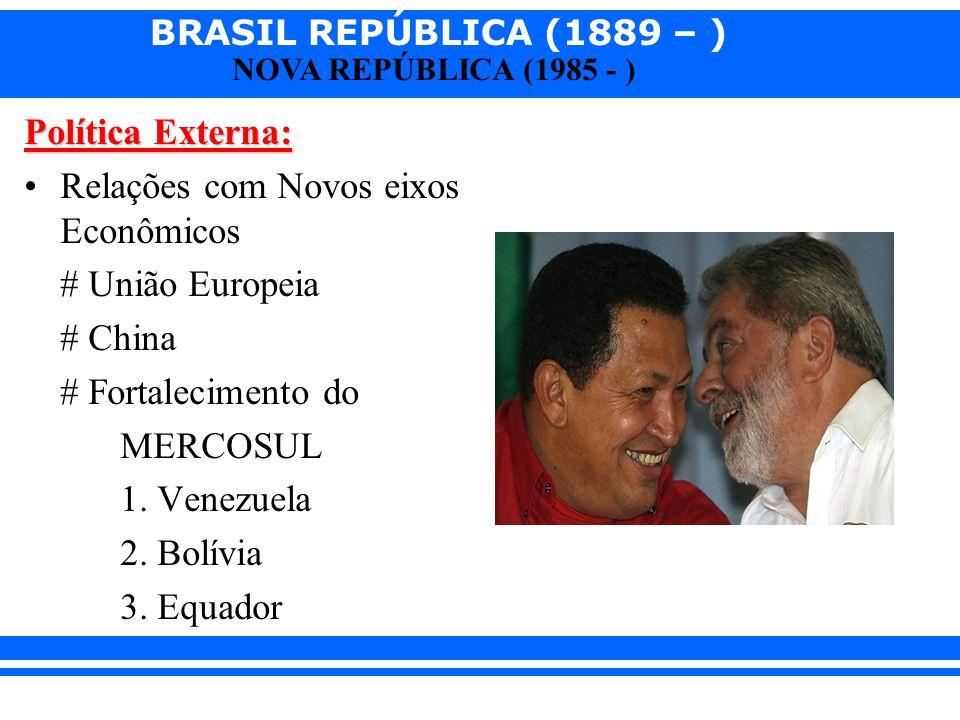 BRASIL REPÚBLICA (1889 – ) NOVA REPÚBLICA (1985 - ) Política Externa: Relações com Novos eixos Econômicos # União Europeia # China # Fortalecimento do