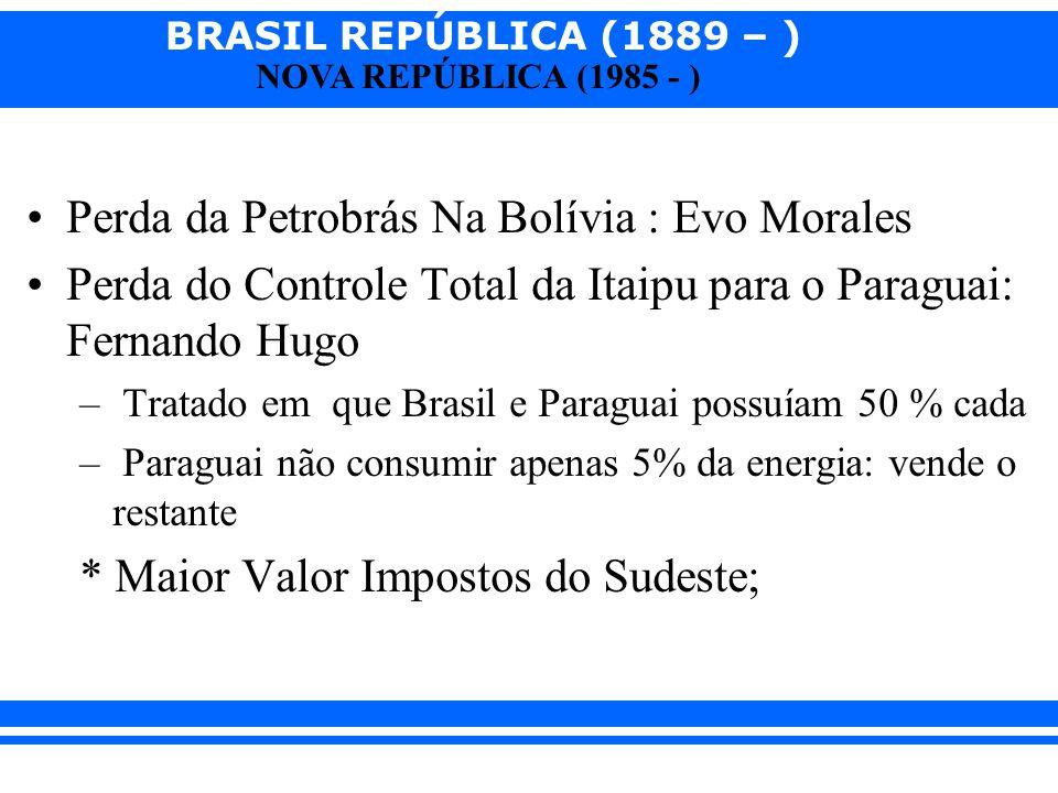 BRASIL REPÚBLICA (1889 – ) NOVA REPÚBLICA (1985 - ) Perda da Petrobrás Na Bolívia : Evo Morales Perda do Controle Total da Itaipu para o Paraguai: Fer