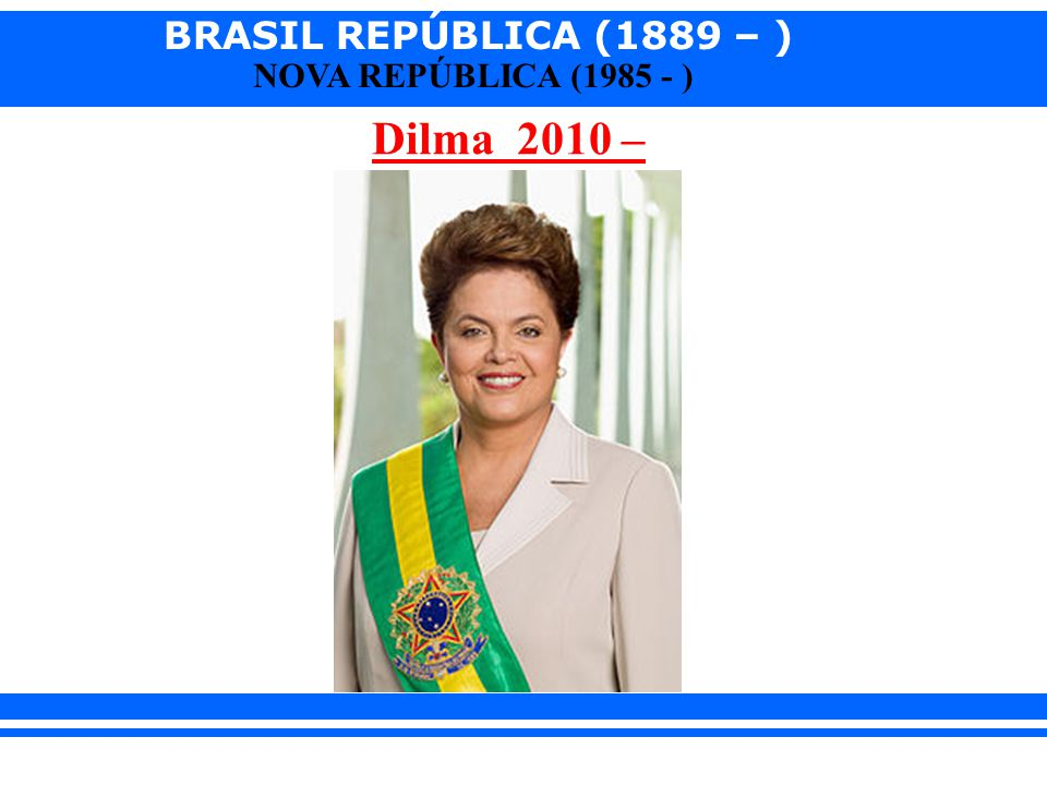 BRASIL REPÚBLICA (1889 – ) NOVA REPÚBLICA (1985 - ) Dilma 2010 –