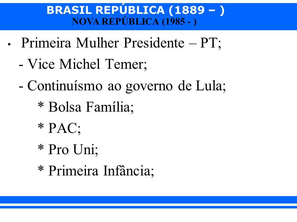 BRASIL REPÚBLICA (1889 – ) NOVA REPÚBLICA (1985 - ) Primeira Mulher Presidente – PT; - Vice Michel Temer; - Continuísmo ao governo de Lula; * Bolsa Fa