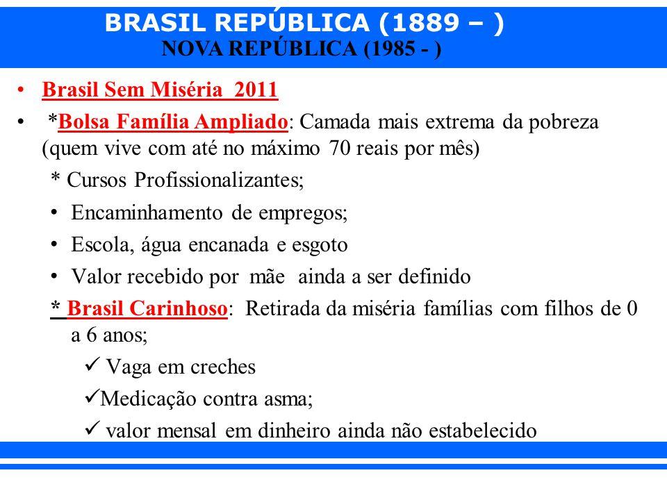 BRASIL REPÚBLICA (1889 – ) NOVA REPÚBLICA (1985 - ) Brasil Sem Miséria 2011 *Bolsa Família Ampliado: Camada mais extrema da pobreza (quem vive com até