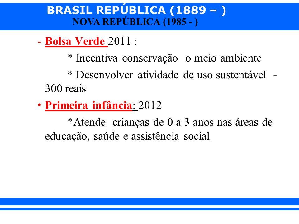 BRASIL REPÚBLICA (1889 – ) NOVA REPÚBLICA (1985 - ) -Bolsa Verde 2011 : * Incentiva conservação o meio ambiente * Desenvolver atividade de uso sustent