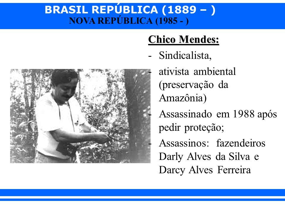 BRASIL REPÚBLICA (1889 – ) NOVA REPÚBLICA (1985 - ) Chico Mendes: -Sindicalista, -ativista ambiental (preservação da Amazônia) -Assassinado em 1988 ap