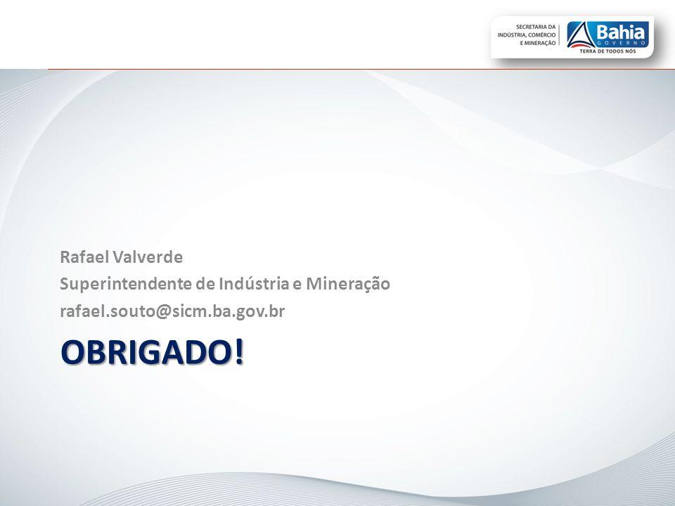 OBRIGADO! Rafael Valverde Superintendente de Indústria e Mineração rafael.souto@sicm.ba.gov.br