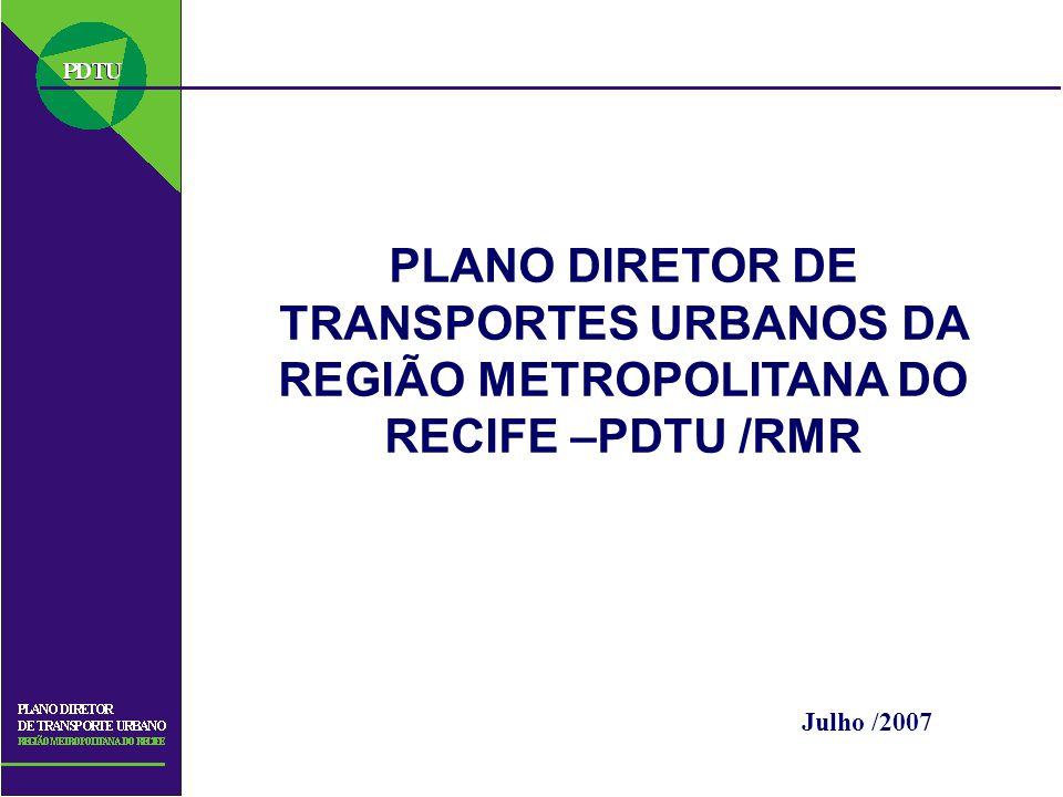 PLANO DIRETOR DE TRANSPORTES URBANOS DA REGIÃO METROPOLITANA DO RECIFE –PDTU /RMR Julho /2007