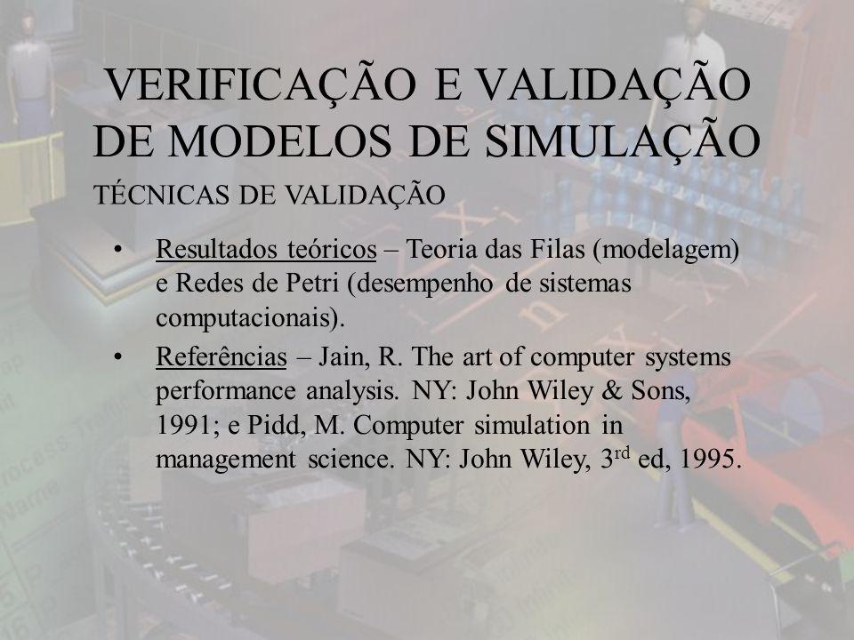 VERIFICAÇÃO E VALIDAÇÃO DE MODELOS DE SIMULAÇÃO TÉCNICAS DE VALIDAÇÃO Resultados teóricos – Teoria das Filas (modelagem) e Redes de Petri (desempenho de sistemas computacionais).