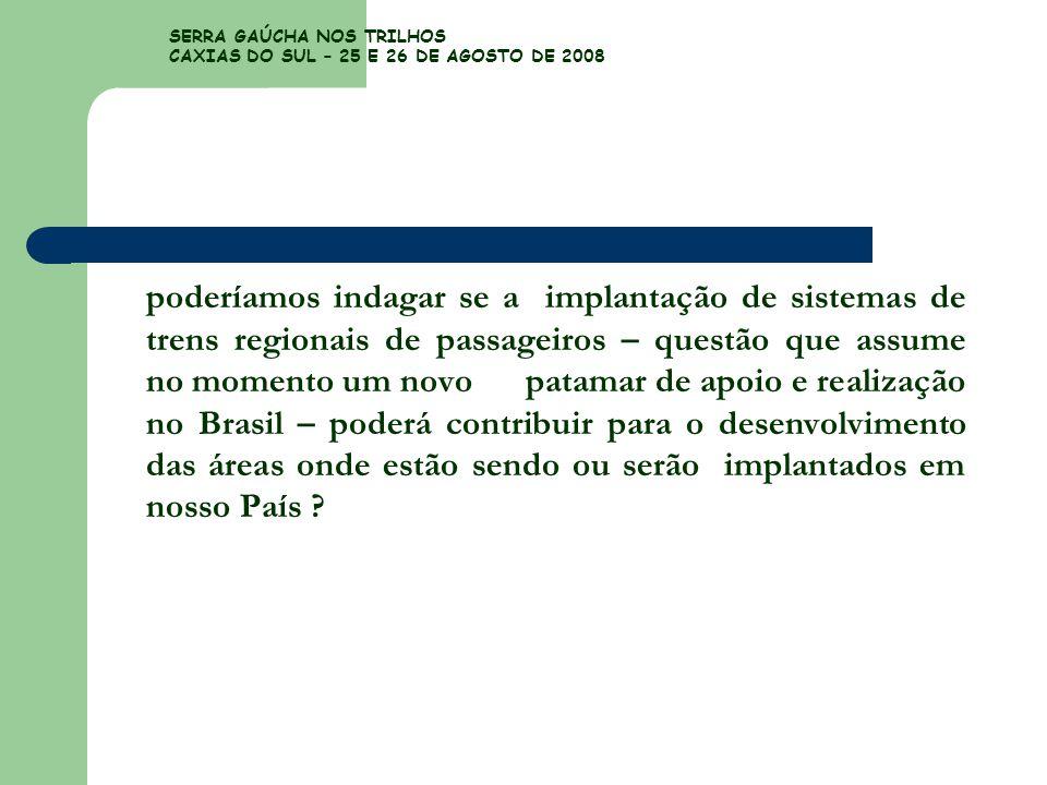 SERRA GAÚCHA NOS TRILHOS CAXIAS DO SUL – 25 E 26 DE AGOSTO DE 2008 poderíamos indagar se a implantação de sistemas de trens regionais de passageiros –