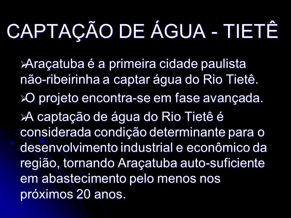 CAPTAÇÃO DE ÁGUA - TIETÊ Araçatuba é a primeira cidade paulista não-ribeirinha a captar água do Rio Tietê.