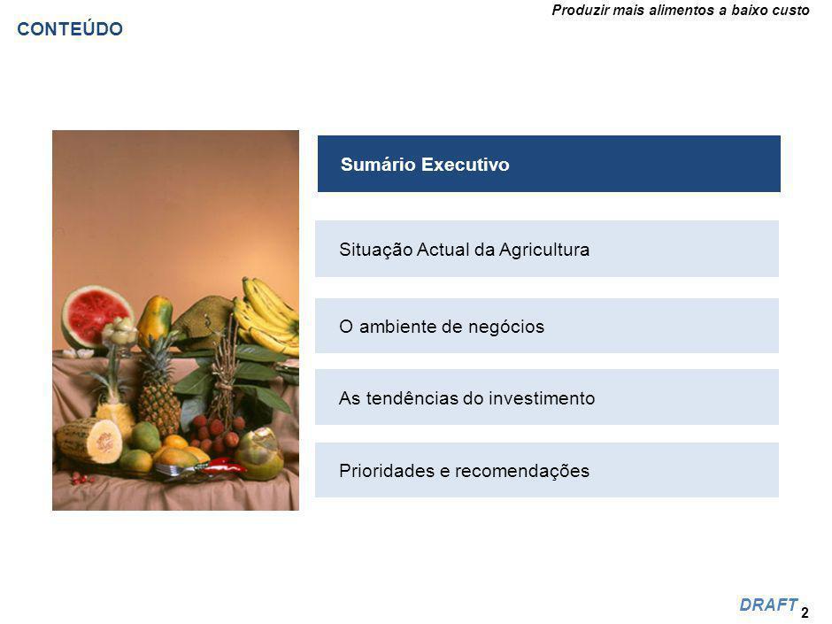 Produzir mais alimentos a baixo custo DRAFT CONTEÚDO 2 Situação Actual da Agricultura O ambiente de negócios As tendências do investimento Prioridades e recomendações Sumário Executivo