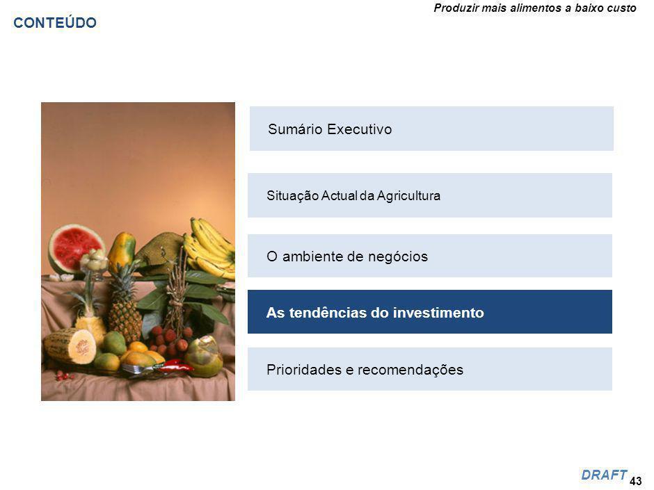 Produzir mais alimentos a baixo custo DRAFT CONTEÚDO 43 Situação Actual da Agricultura O ambiente de negócios As tendências do investimento Prioridades e recomendações Sumário Executivo