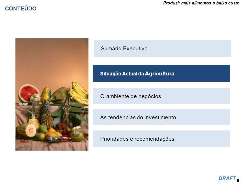 Produzir mais alimentos a baixo custo DRAFT CONTEÚDO 6 Situação Actual da Agricultura O ambiente de negócios As tendências do investimento Prioridades e recomendações Sumário Executivo