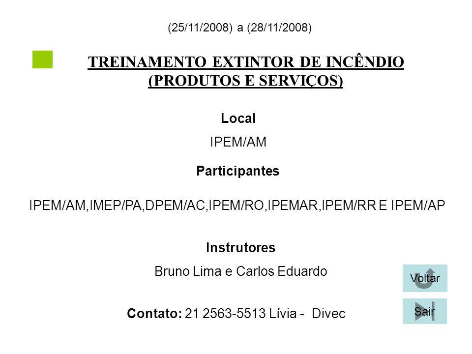 TREINAMENTO EXTINTOR DE INCÊNDIO (PRODUTOS E SERVIÇOS) (25/11/2008) a (28/11/2008) Local IPEM/AM Participantes IPEM/AM,IMEP/PA,DPEM/AC,IPEM/RO,IPEMAR,