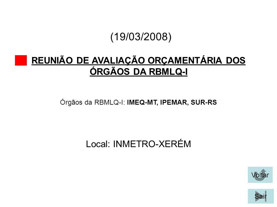 (19/03/2008) REUNIÃO DE AVALIAÇÃO ORÇAMENTÁRIA DOS ÓRGÃOS DA RBMLQ-I Voltar Local: INMETRO-XERÉM Sair Órgãos da RBMLQ-I: IMEQ-MT, IPEMAR, SUR-RS