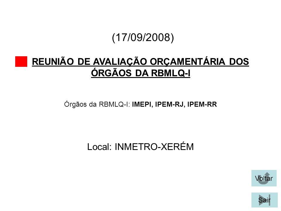 (17/09/2008) REUNIÃO DE AVALIAÇÃO ORÇAMENTÁRIA DOS ÓRGÃOS DA RBMLQ-I Voltar Local: INMETRO-XERÉM Sair Órgãos da RBMLQ-I: IMEPI, IPEM-RJ, IPEM-RR