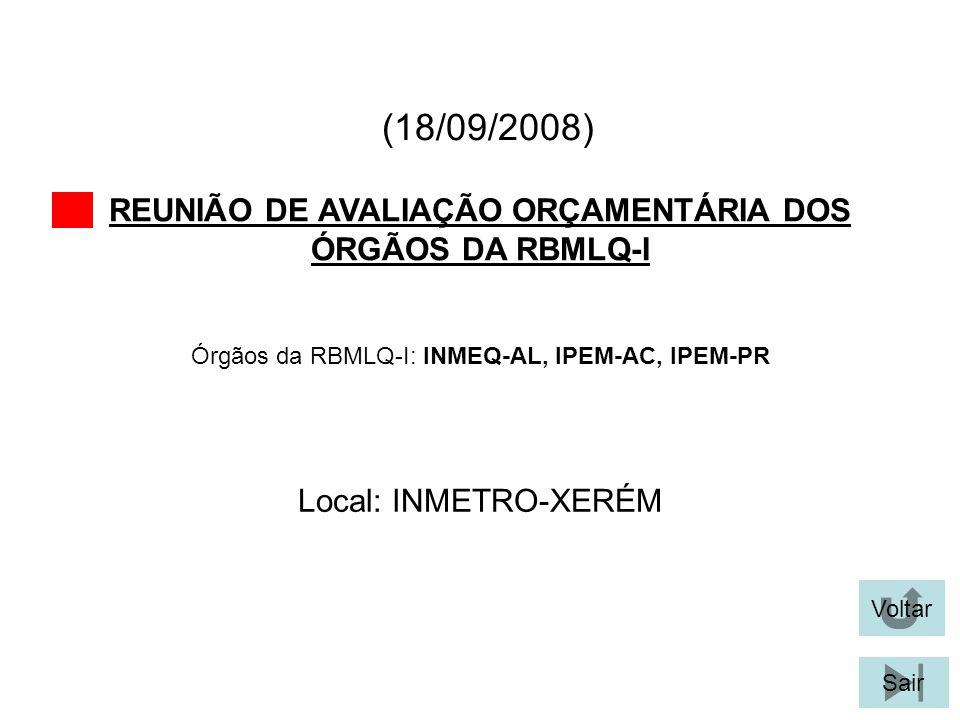 (18/09/2008) REUNIÃO DE AVALIAÇÃO ORÇAMENTÁRIA DOS ÓRGÃOS DA RBMLQ-I Voltar Local: INMETRO-XERÉM Sair Órgãos da RBMLQ-I: INMEQ-AL, IPEM-AC, IPEM-PR
