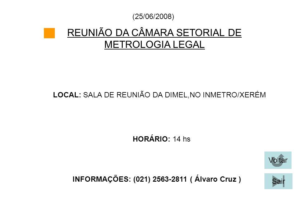 REUNIÃO DA CÂMARA SETORIAL DE METROLOGIA LEGAL LOCAL: SALA DE REUNIÃO DA DIMEL,NO INMETRO/XERÉM (25/06/2008) HORÁRIO: 14 hs INFORMAÇÕES: (021) 2563-28