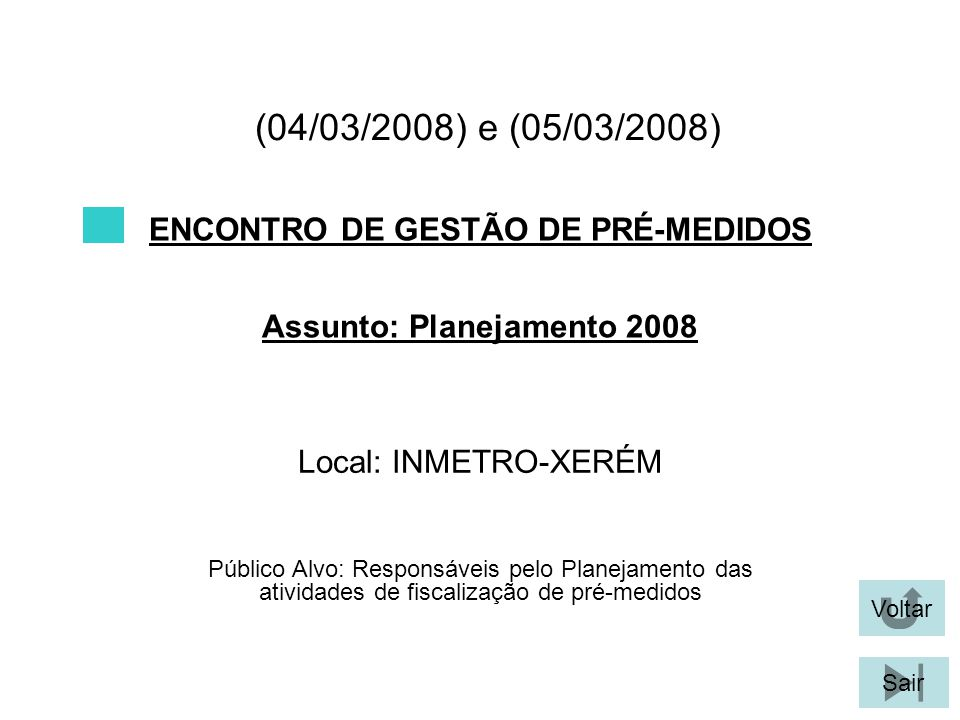 (04/03/2008) e (05/03/2008) ENCONTRO DE GESTÃO DE PRÉ-MEDIDOS Voltar Local: INMETRO-XERÉM Sair Assunto: Planejamento 2008 Público Alvo: Responsáveis p
