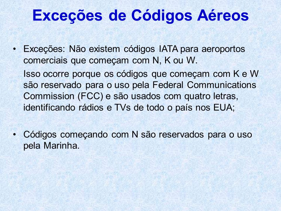 Exceções: Não existem códigos IATA para aeroportos comerciais que começam com N, K ou W. Isso ocorre porque os códigos que começam com K e W são reser