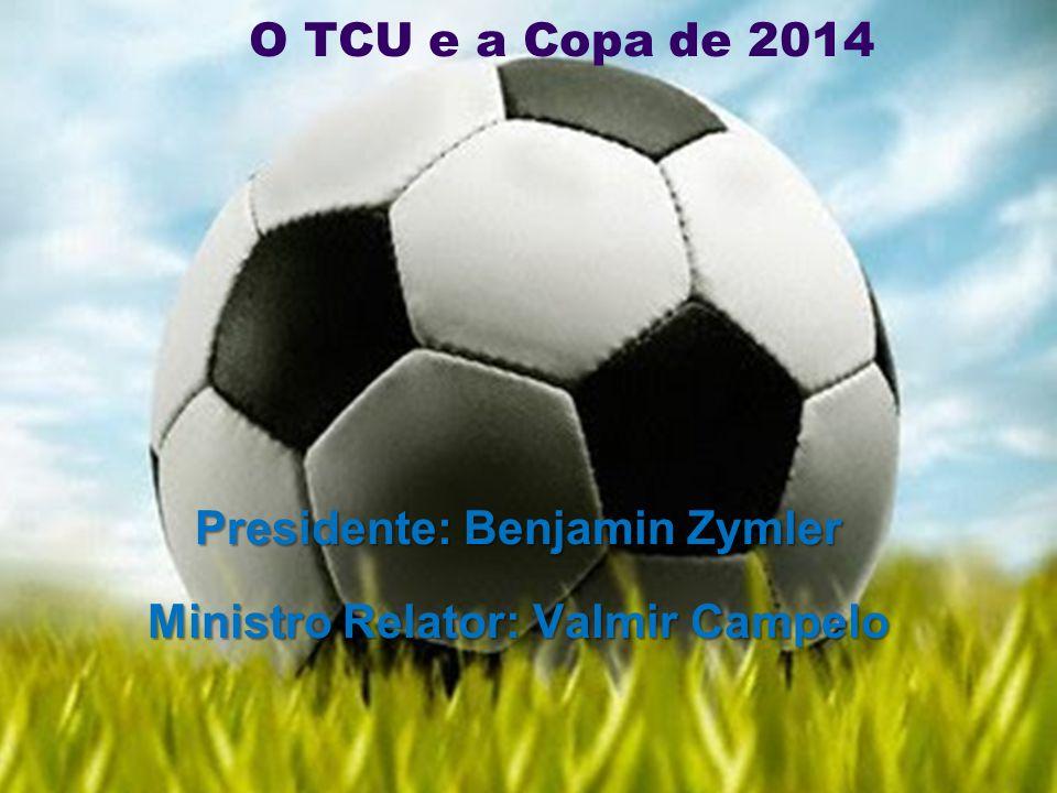 O TCU e a Copa de 2014 Presidente: Benjamin Zymler Ministro Relator: Valmir Campelo
