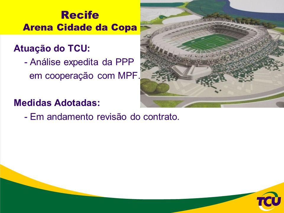 Recife Arena Cidade da Copa Atuação do TCU: - Análise expedita da PPP em cooperação com MPF. Medidas Adotadas: - Em andamento revisão do contrato.
