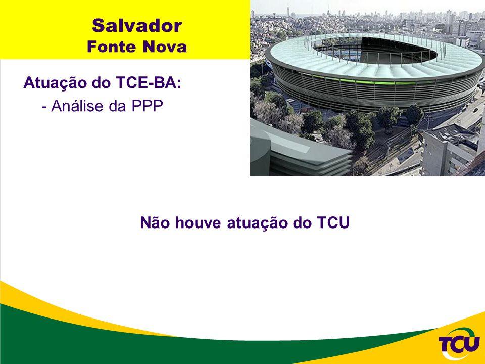 Salvador Fonte Nova Atuação do TCE-BA: - Análise da PPP Não houve atuação do TCU