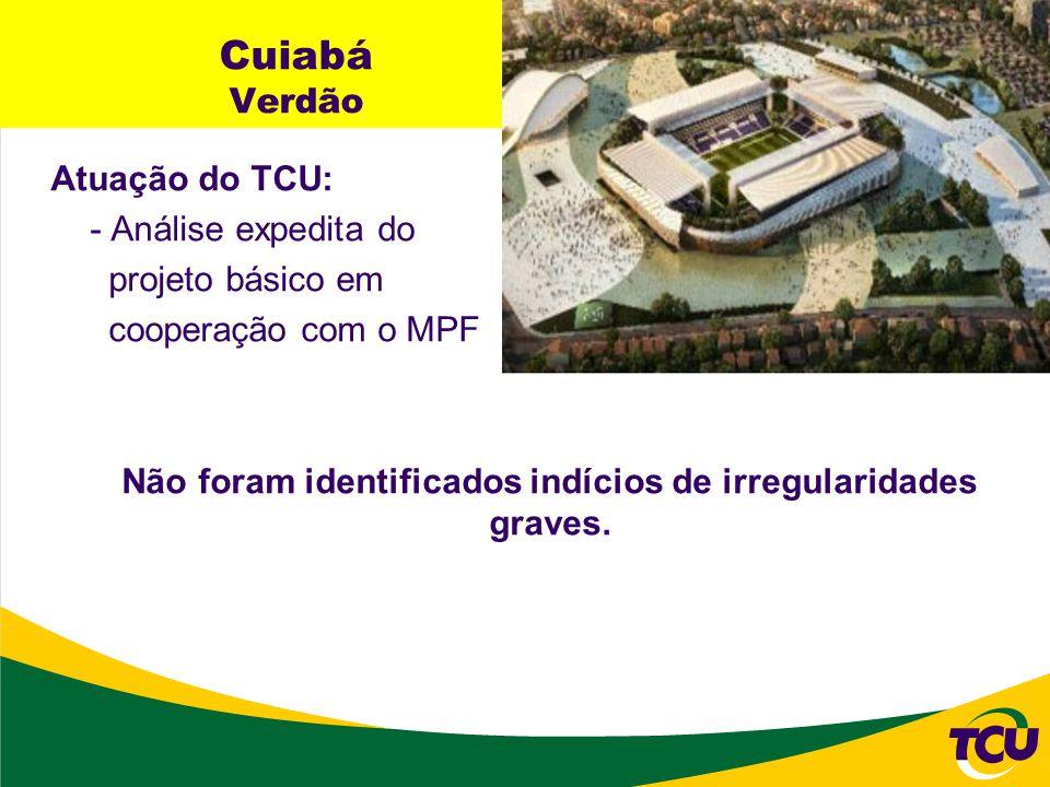 Cuiabá Verdão Atuação do TCU: - Análise expedita do projeto básico em cooperação com o MPF Não foram identificados indícios de irregularidades graves.