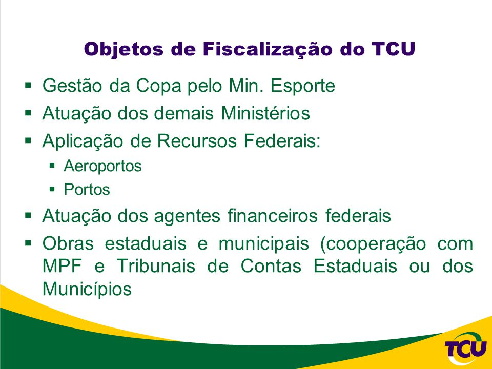 Objetos de Fiscalização do TCU Gestão da Copa pelo Min. Esporte Atuação dos demais Ministérios Aplicação de Recursos Federais: Aeroportos Portos Atuaç