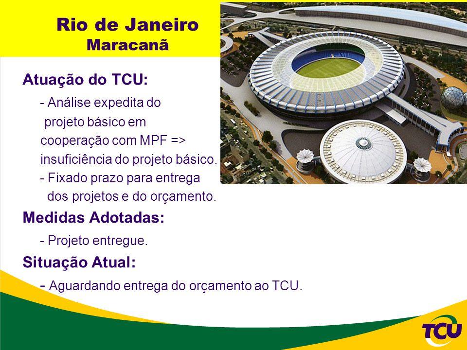 Rio de Janeiro Maracanã Atuação do TCU: - Análise expedita do projeto básico em cooperação com MPF => insuficiência do projeto básico. - Fixado prazo