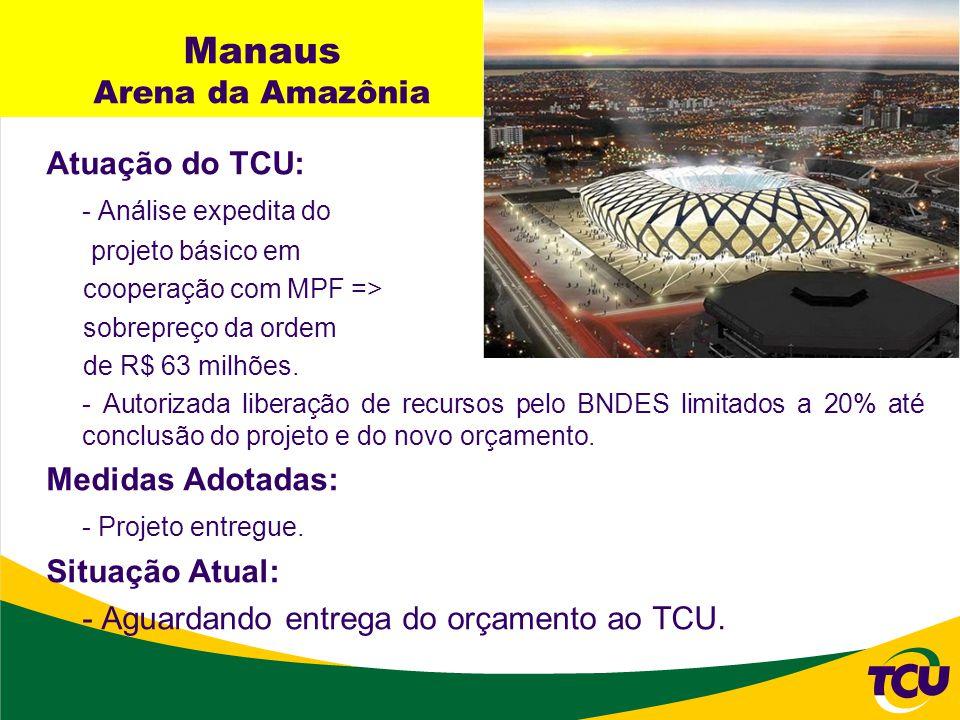 Manaus Arena da Amazônia Atuação do TCU: - Análise expedita do projeto básico em cooperação com MPF => sobrepreço da ordem de R$ 63 milhões. - Autoriz