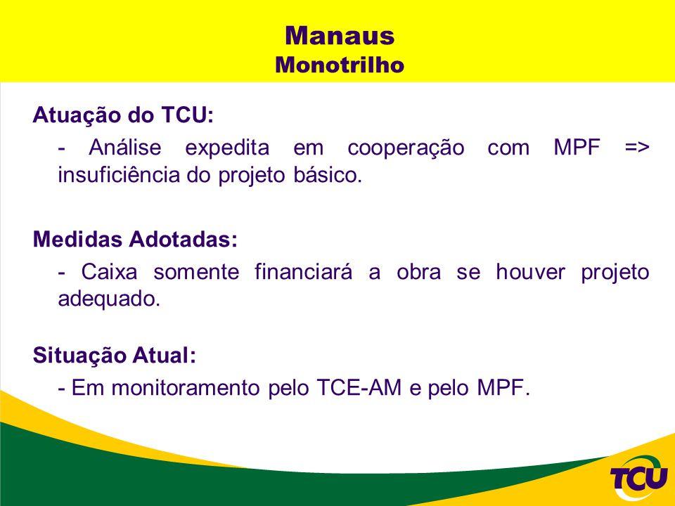 Manaus Monotrilho Atuação do TCU: - Análise expedita em cooperação com MPF => insuficiência do projeto básico. Medidas Adotadas: - Caixa somente finan
