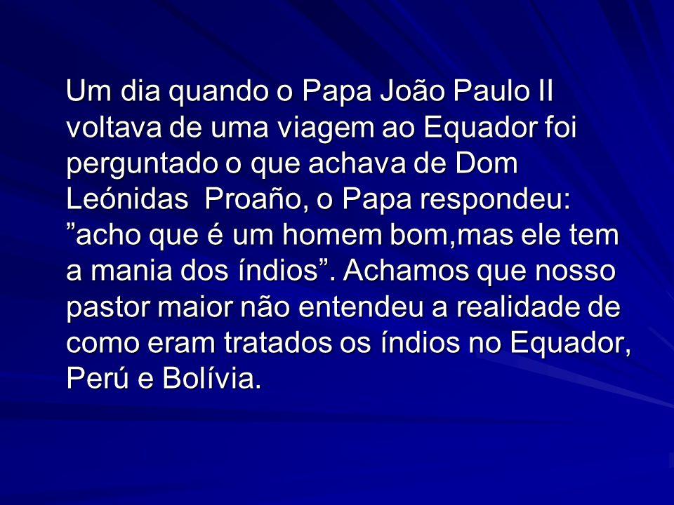 Um dia quando o Papa João Paulo II voltava de uma viagem ao Equador foi perguntado o que achava de Dom Leónidas Proaño, o Papa respondeu: acho que é um homem bom,mas ele tem a mania dos índios.