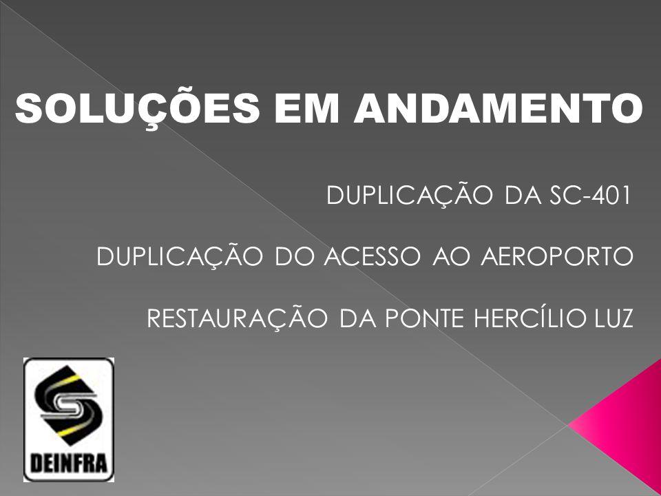 SOLUÇÕES EM ANDAMENTO DUPLICAÇÃO DA SC-401 DUPLICAÇÃO DO ACESSO AO AEROPORTO RESTAURAÇÃO DA PONTE HERCÍLIO LUZ