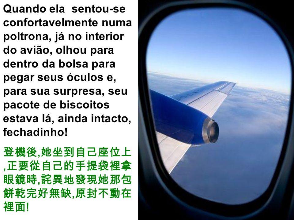 Quando ela sentou-se confortavelmente numa poltrona, já no interior do avião, olhou para dentro da bolsa para pegar seus óculos e, para sua surpresa, seu pacote de biscoitos estava lá, ainda intacto, fechadinho!,,,, !