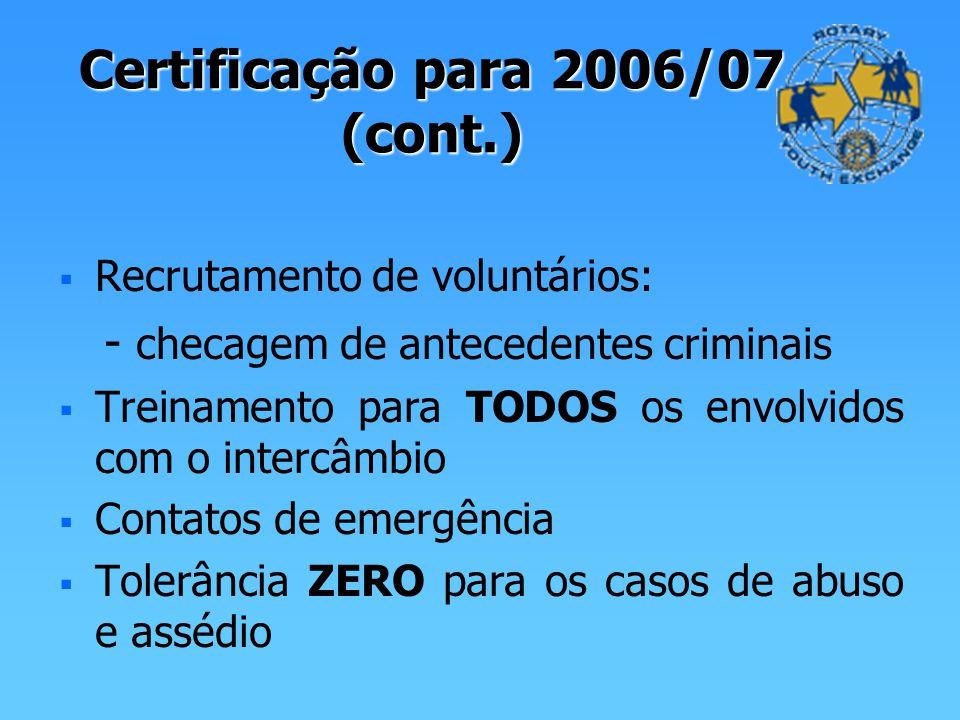 Certificação para 2006/07 (cont.) Recrutamento de voluntários: - checagem de antecedentes criminais Treinamento para TODOS os envolvidos com o intercâmbio Contatos de emergência Tolerância ZERO para os casos de abuso e assédio