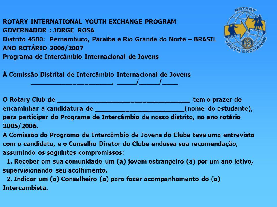 ROTARY INTERNATIONAL YOUTH EXCHANGE PROGRAM GOVERNADOR : JORGE ROSA Distrito 4500: Pernambuco, Paraíba e Rio Grande do Norte – BRASIL ANO ROTÁRIO 2006/2007 Programa de Intercâmbio Internacional de Jovens À Comissão Distrital de Intercâmbio Internacional de Jovens _____________________, _____/_____/____ O Rotary Club de __________________________________ tem o prazer de encaminhar a candidatura de _______________________(nome do estudante), para participar do Programa de Intercâmbio de nosso distrito, no ano rotário 2005/2006.