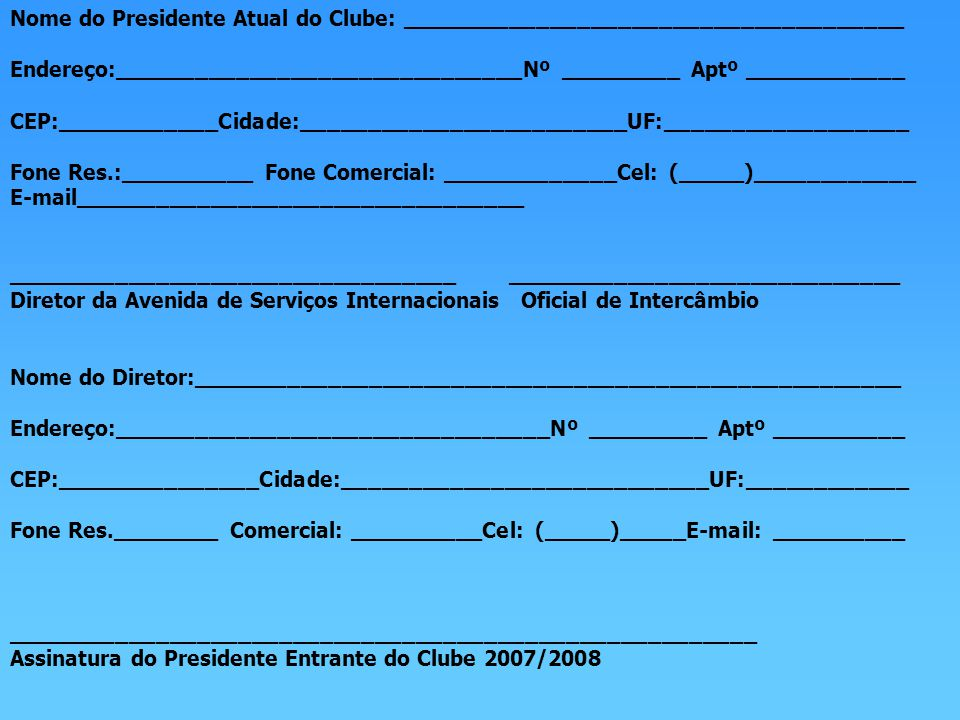 Nome do Presidente Atual do Clube: _____________________________________ Endereço:______________________________Nº _________ Aptº ____________ CEP:____________Cidade:________________________UF:__________________ Fone Res.:__________ Fone Comercial: _____________Cel: (_____)____________ E-mail_________________________________ _________________________________ _____________________________ Diretor da Avenida de Serviços Internacionais Oficial de Intercâmbio Nome do Diretor:____________________________________________________ Endereço:________________________________Nº _________ Aptº __________ CEP:_______________Cidade:___________________________UF:____________ Fone Res.________ Comercial: __________Cel: (_____)_____E-mail: __________ _______________________________________________________ Assinatura do Presidente Entrante do Clube 2007/2008
