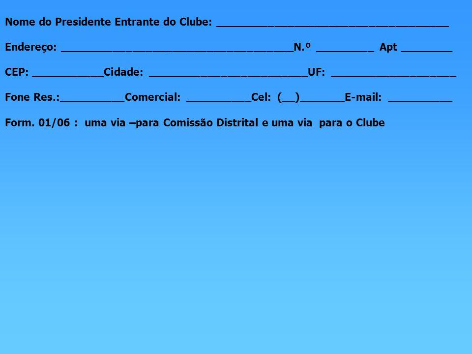 Nome do Presidente Entrante do Clube: ___________________________________ Endereço: ___________________________________N.º _________ Apt ________ CEP: ___________Cidade: ________________________UF: ___________________ Fone Res.:__________Comercial: __________Cel: (__)_______E-mail: __________ Form.