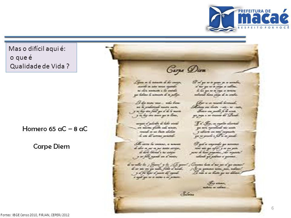 6 Fontes: IBGE Censo 2010, FIRJAN, CEPERJ 2012 Mas o difícil aqui é: o que é Qualidade de Vida ? Homero 65 aC – 8 aC Carpe Diem