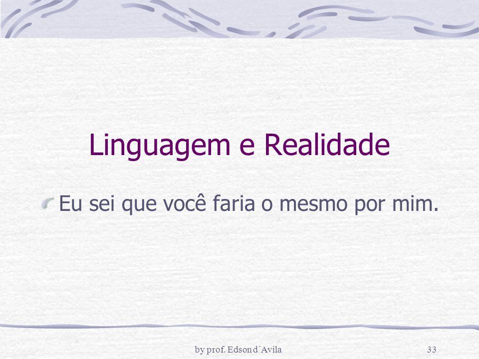 by prof. Edson d´Avila33 Linguagem e Realidade Eu sei que você faria o mesmo por mim.