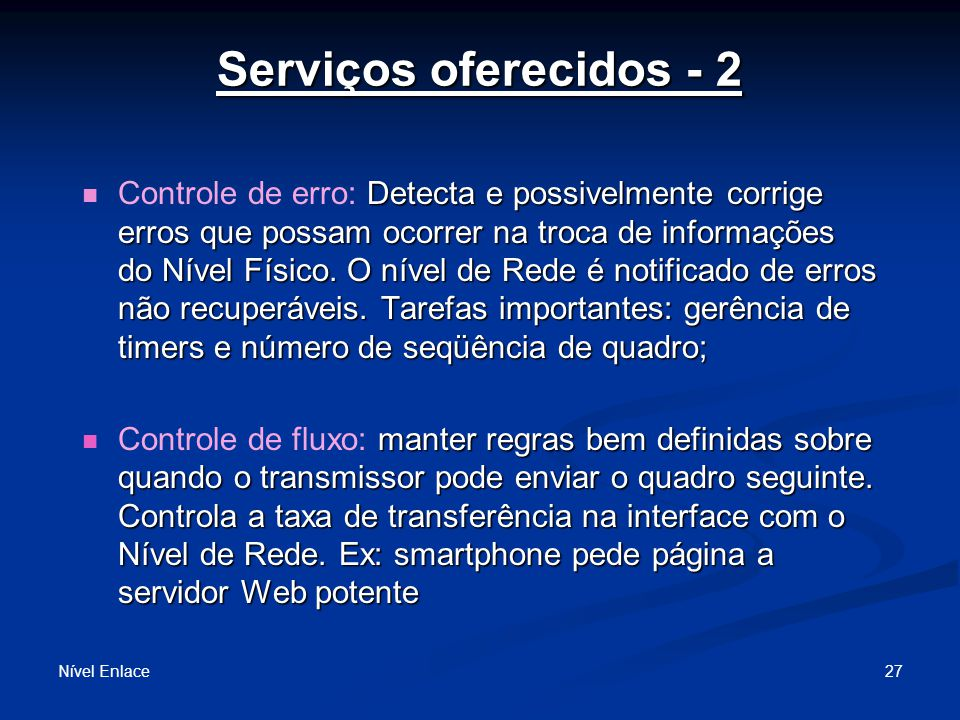 Serviços oferecidos - 2 Nível Enlace 27 Detecta e possivelmente corrige erros que possam ocorrer na troca de informações do Nível Físico.