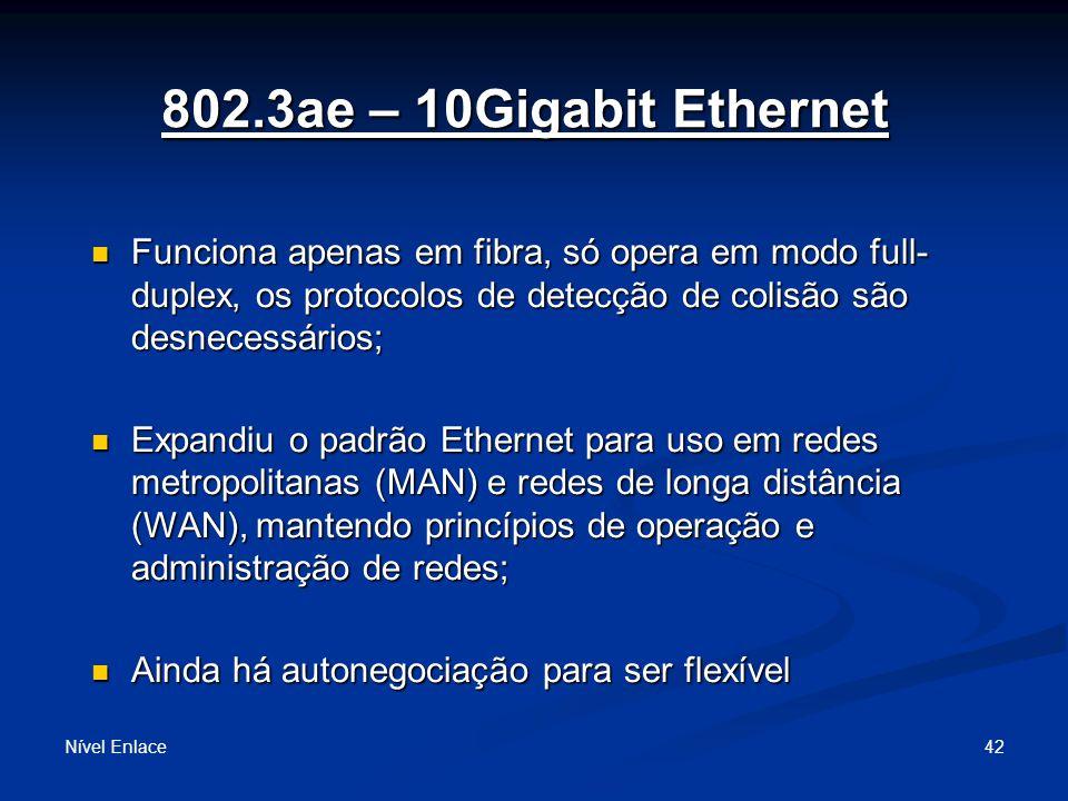 802.3ae – 10Gigabit Ethernet Nível Enlace 42 Funciona apenas em fibra, só opera em modo full- duplex, os protocolos de detecção de colisão são desnecessários; Funciona apenas em fibra, só opera em modo full- duplex, os protocolos de detecção de colisão são desnecessários; Expandiu o padrão Ethernet para uso em redes metropolitanas (MAN) e redes de longa distância (WAN), mantendo princípios de operação e administração de redes; Expandiu o padrão Ethernet para uso em redes metropolitanas (MAN) e redes de longa distância (WAN), mantendo princípios de operação e administração de redes; Ainda há autonegociação para ser flexível Ainda há autonegociação para ser flexível