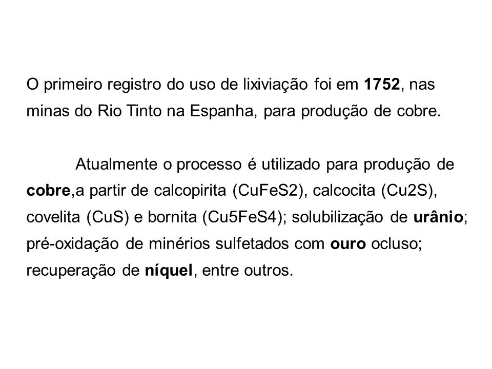 O primeiro registro do uso de lixiviação foi em 1752, nas minas do Rio Tinto na Espanha, para produção de cobre. Atualmente o processo é utilizado par