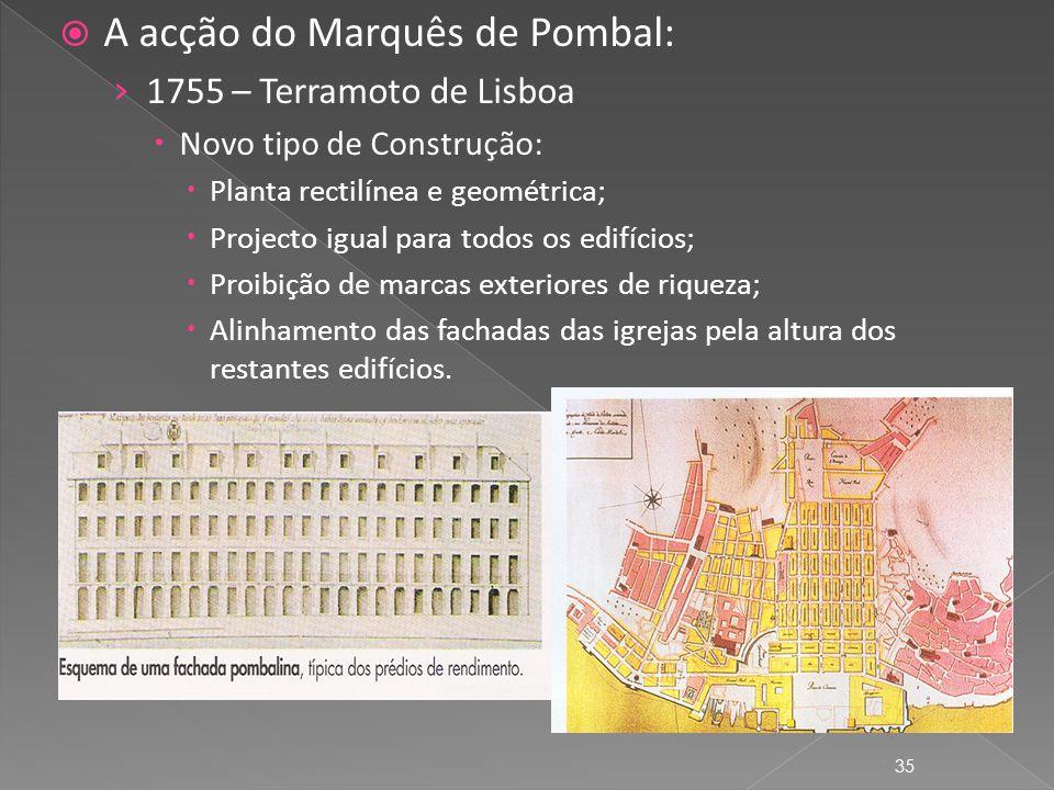 A acção do Marquês de Pombal: 1755 – Terramoto de Lisboa Novo tipo de Construção: Planta rectilínea e geométrica; Projecto igual para todos os edifícios; Proibição de marcas exteriores de riqueza; Alinhamento das fachadas das igrejas pela altura dos restantes edifícios.
