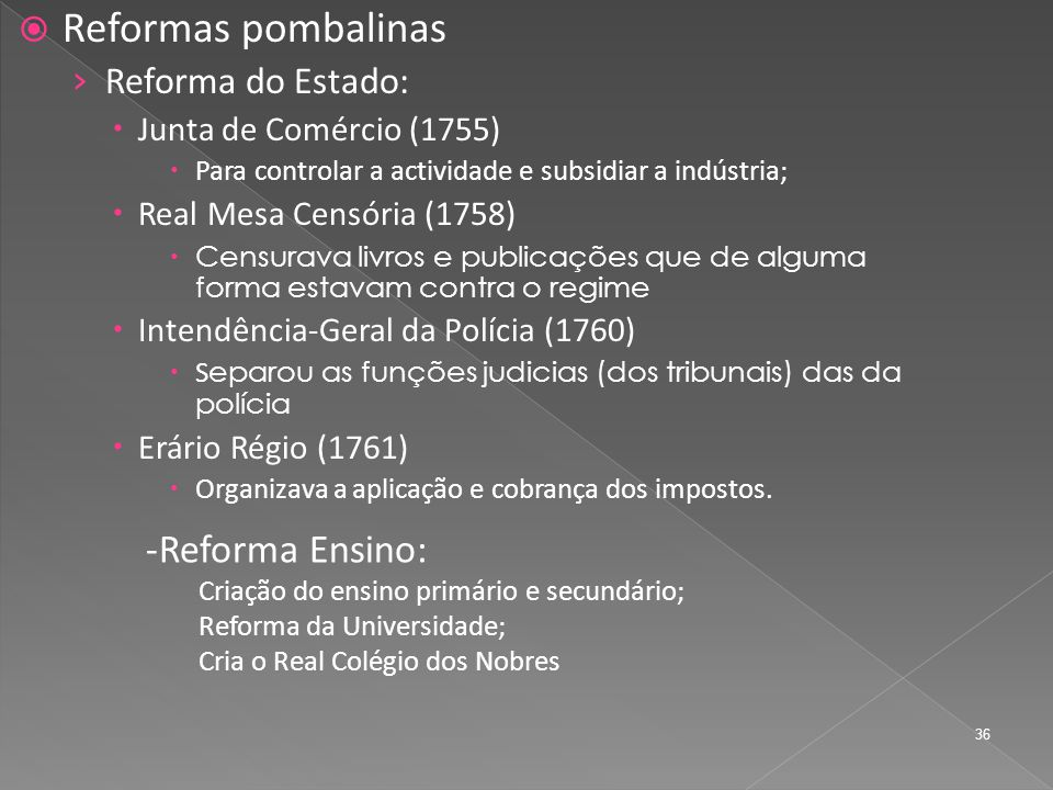 Reformas pombalinas Reforma do Estado: Junta de Comércio (1755) Para controlar a actividade e subsidiar a indústria; Real Mesa Censória (1758) Censurava livros e publicações que de alguma forma estavam contra o regime Intendência-Geral da Polícia (1760) S eparou as funções judicias (dos tribunais) das da polícia Erário Régio (1761) Organizava a aplicação e cobrança dos impostos.